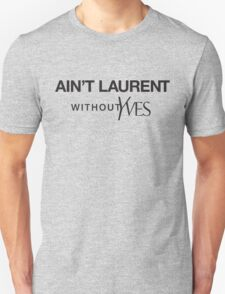 Ain't Laurent without Yves Unisex T-Shirt