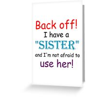 BACK OFF! I HAVE A SISTER AND IM NOT AFRAID TO USE HER Greeting Card
