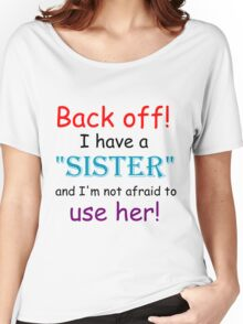 BACK OFF! I HAVE A SISTER AND IM NOT AFRAID TO USE HER Women's Relaxed Fit T-Shirt