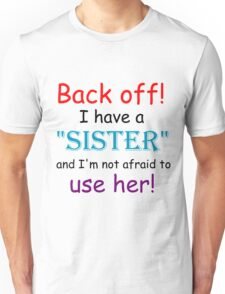BACK OFF! I HAVE A SISTER AND IM NOT AFRAID TO USE HER Unisex T-Shirt