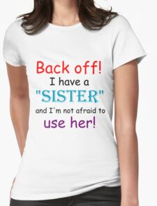 BACK OFF! I HAVE A SISTER AND IM NOT AFRAID TO USE HER Womens Fitted T-Shirt