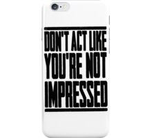 DON'T ACT LIKE YOU'RE NOT IMPRESSED iPhone Case/Skin