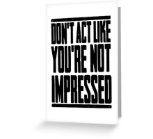 DON'T ACT LIKE YOU'RE NOT IMPRESSED Greeting Card