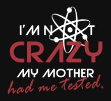 I'not crazy my mother had me tested-Sheldon T-Shirt