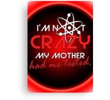 I'not crazy my mother had me tested-Sheldon Canvas Print
