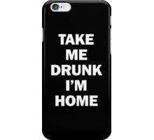 Take Me Drunk I'm Home iPhone Case/Skin