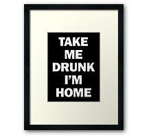 Take Me Drunk I'm Home Framed Print