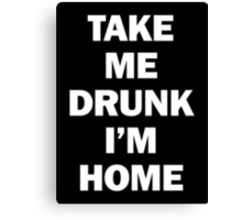 Take Me Drunk I'm Home Canvas Print