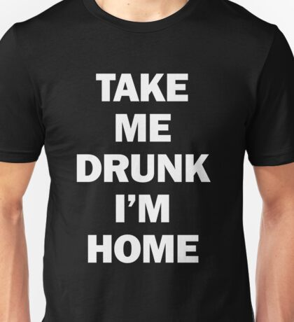 Take Me Drunk I'm Home Unisex T-Shirt