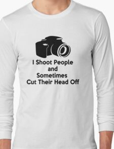 Photographers - I shoot people and sometimes cut their heads off Long Sleeve T-Shirt