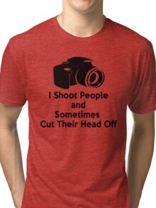 Photographers - I shoot people and sometimes cut their heads off Tri-blend T-Shirt