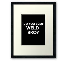 DO YOU EVEN WELD BRO? SHIRT POSTER STICKER CARDS COVERS PILLOWS Framed Print
