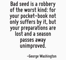 Bad seed is a robbery of the worst kind: for your pocket-book not only suffers by it, but your preparations are lost and a season passes away unimproved. by Quotr