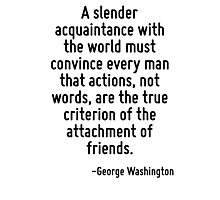 A slender acquaintance with the world must convince every man that actions, not words, are the true criterion of the attachment of friends. Photographic Print