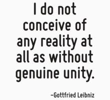 I do not conceive of any reality at all as without genuine unity. T-Shirt