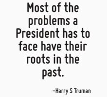 Most of the problems a President has to face have their roots in the past. by Quotr
