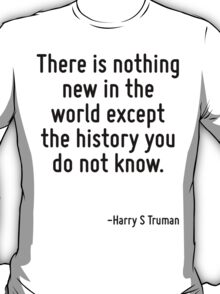 There is nothing new in the world except the history you do not know. T-Shirt