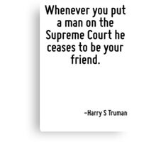 Whenever you put a man on the Supreme Court he ceases to be your friend. Canvas Print