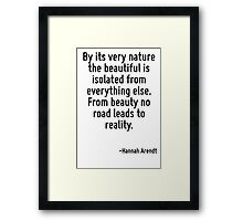 By its very nature the beautiful is isolated from everything else. From beauty no road leads to reality. Framed Print