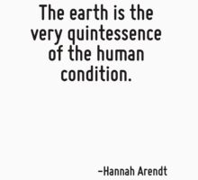 The earth is the very quintessence of the human condition. by Quotr