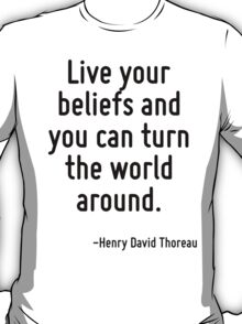 Live your beliefs and you can turn the world around. T-Shirt