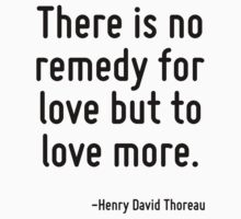 There is no remedy for love but to love more. by Quotr