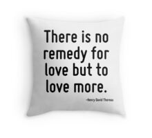 There is no remedy for love but to love more. Throw Pillow