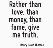 Rather than love, than money, than fame, give me truth. by Quotr