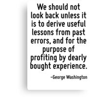 We should not look back unless it is to derive useful lessons from past errors, and for the purpose of profiting by dearly bought experience. Canvas Print