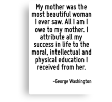 My mother was the most beautiful woman I ever saw. All I am I owe to my mother. I attribute all my success in life to the moral, intellectual and physical education I received from her. Canvas Print