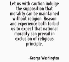 Let us with caution indulge the supposition that morality can be maintained without religion. Reason and experience both forbid us to expect that national morality can prevail in exclusion of religio by Quotr