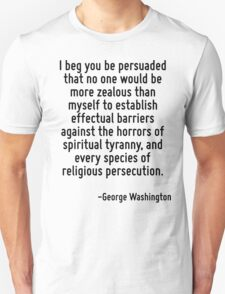 I beg you be persuaded that no one would be more zealous than myself to establish effectual barriers against the horrors of spiritual tyranny, and every species of religious persecution. T-Shirt