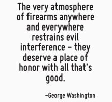 The very atmosphere of firearms anywhere and everywhere restrains evil interference - they deserve a place of honor with all that's good. by Quotr