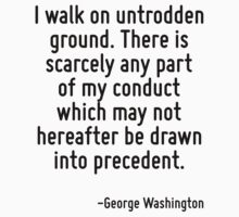 I walk on untrodden ground. There is scarcely any part of my conduct which may not hereafter be drawn into precedent. by Quotr