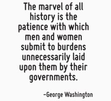 The marvel of all history is the patience with which men and women submit to burdens unnecessarily laid upon them by their governments. by Quotr