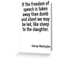 If the freedom of speech is taken away then dumb and silent we may be led, like sheep to the slaughter. Greeting Card
