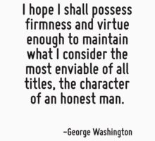I hope I shall possess firmness and virtue enough to maintain what I consider the most enviable of all titles, the character of an honest man. by Quotr
