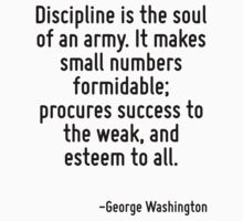Discipline is the soul of an army. It makes small numbers formidable; procures success to the weak, and esteem to all. by Quotr