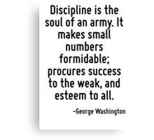 Discipline is the soul of an army. It makes small numbers formidable; procures success to the weak, and esteem to all. Canvas Print