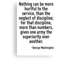 Nothing can be more hurtful to the service, than the neglect of discipline; for that discipline, more than numbers, gives one army the superiority over another. Canvas Print
