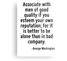 Associate with men of good quality if you esteem your own reputation; for it is better to be alone than in bad company. Metal Print