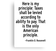 Here is my principle: Taxes shall be levied according to ability to pay. That is the only American principle. Canvas Print