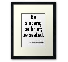 Be sincere; be brief; be seated. Framed Print