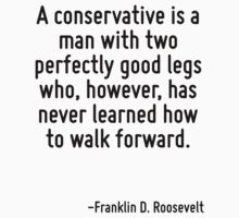 A conservative is a man with two perfectly good legs who, however, has never learned how to walk forward. by Quotr