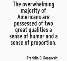 The overwhelming majority of Americans are possessed of two great qualities a sense of humor and a sense of proportion. by Quotr
