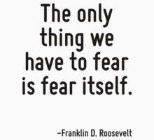 The only thing we have to fear is fear itself. by Quotr