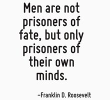 Men are not prisoners of fate, but only prisoners of their own minds. by Quotr