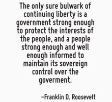 The only sure bulwark of continuing liberty is a government strong enough to protect the interests of the people, and a people strong enough and well enough informed to maintain its sovereign control by Quotr
