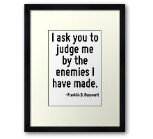 I ask you to judge me by the enemies I have made. Framed Print