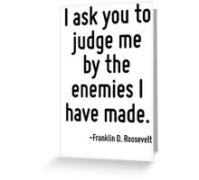 I ask you to judge me by the enemies I have made. Greeting Card